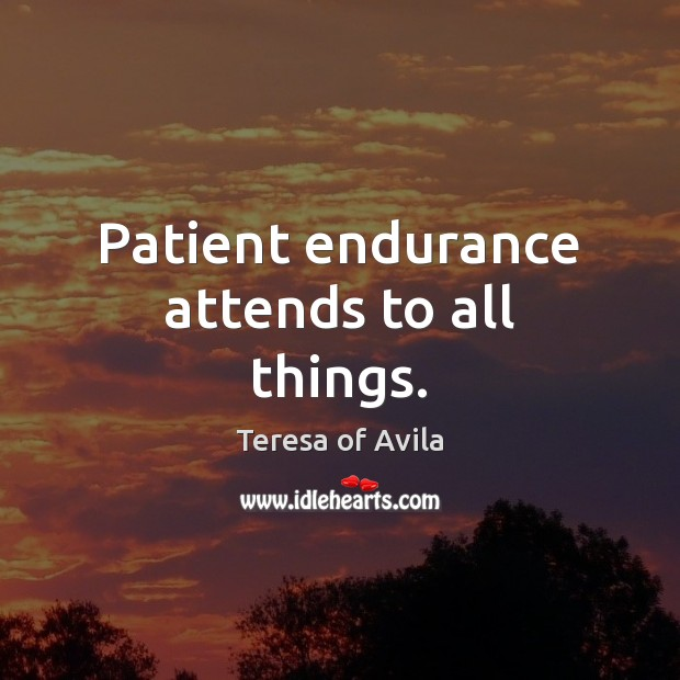 Patient endurance attends to all things. Teresa of Avila Picture Quote