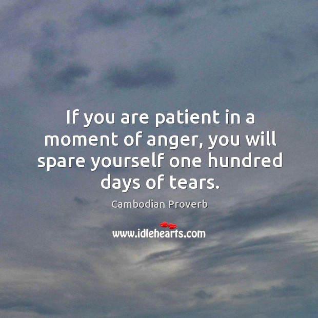 If you are patient in a moment of anger, you will spare yourself one hundred days of tears. Cambodian Proverbs Image
