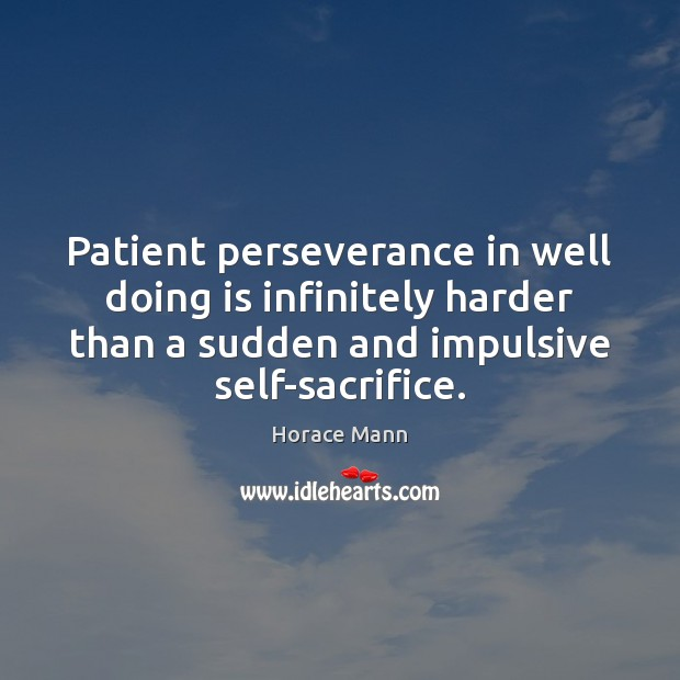 Patient perseverance in well doing is infinitely harder than a sudden and Horace Mann Picture Quote