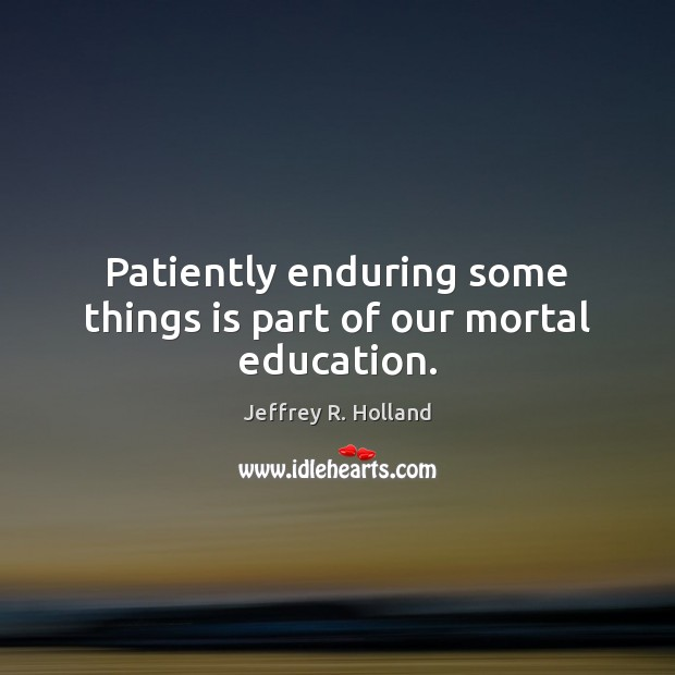 Patiently enduring some things is part of our mortal education. Jeffrey R. Holland Picture Quote