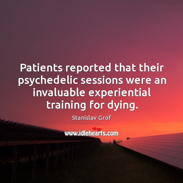 Patients reported that their psychedelic sessions were an invaluable experiential training for dying. Stanislav Grof Picture Quote