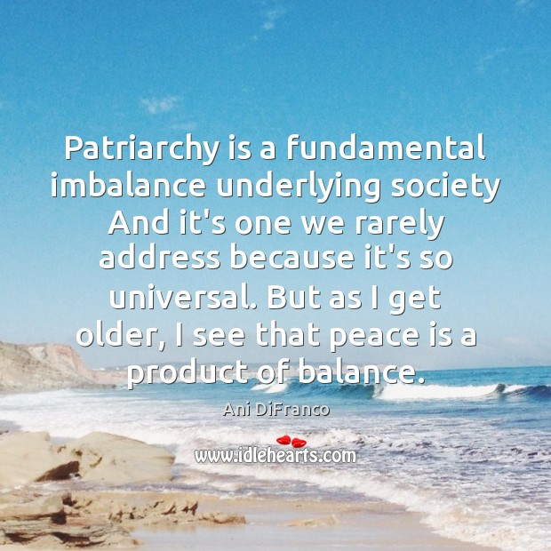 Patriarchy is a fundamental imbalance underlying society And it's one we rarely Ani DiFranco Picture Quote