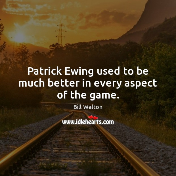 Patrick Ewing used to be much better in every aspect of the game. Bill Walton Picture Quote