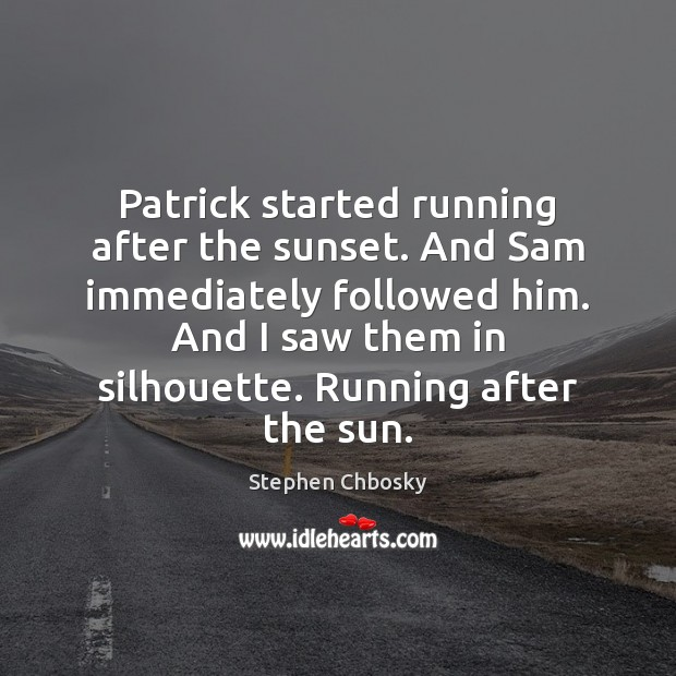 Patrick started running after the sunset. And Sam immediately followed him. And Image