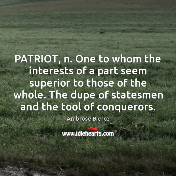 PATRIOT, n. One to whom the interests of a part seem superior Ambrose Bierce Picture Quote