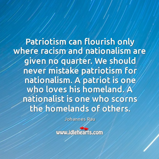 Patriotism can flourish only where racism and nationalism are given no quarter. Image