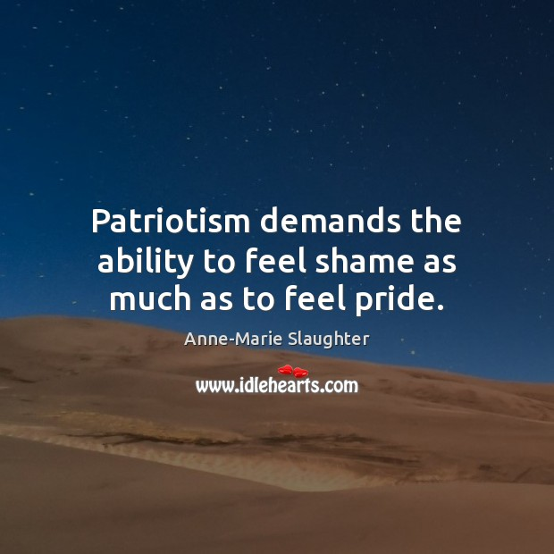 Image, Patriotism demands the ability to feel shame as much as to feel pride.