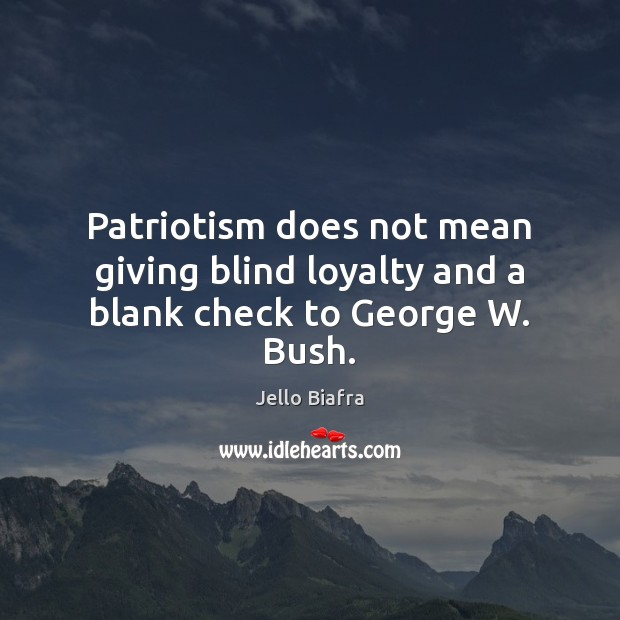 Patriotism does not mean giving blind loyalty and a blank check to George W. Bush. Blind Loyalty Quotes Image