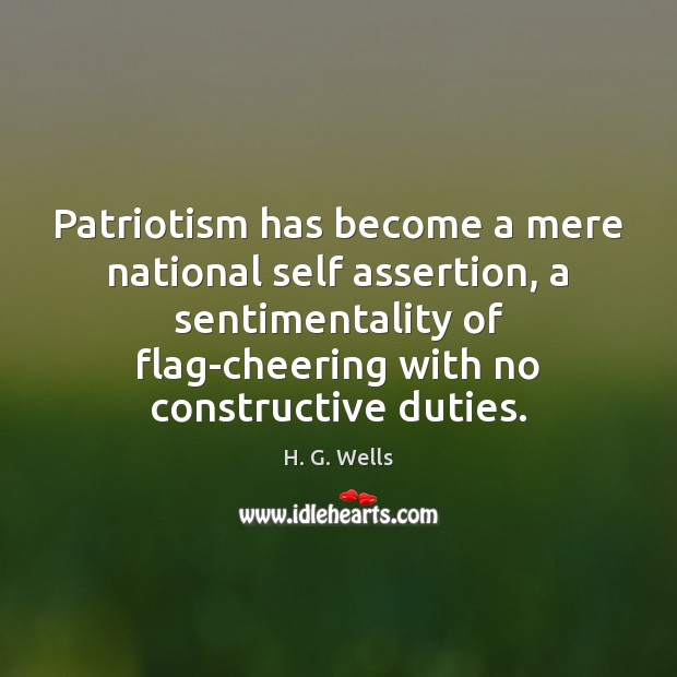 Patriotism has become a mere national self assertion, a sentimentality of flag-cheering H. G. Wells Picture Quote