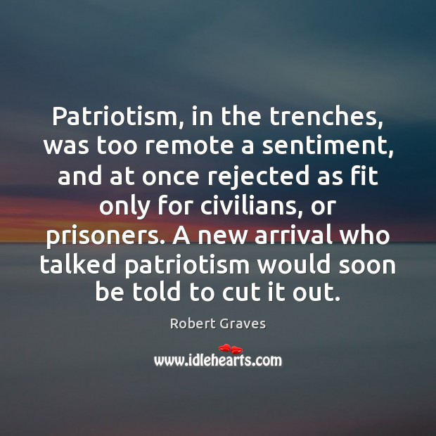 Patriotism, in the trenches, was too remote a sentiment, and at once Robert Graves Picture Quote