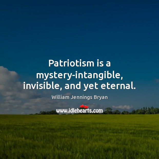 Patriotism is a mystery-intangible, invisible, and yet eternal. Patriotism Quotes Image