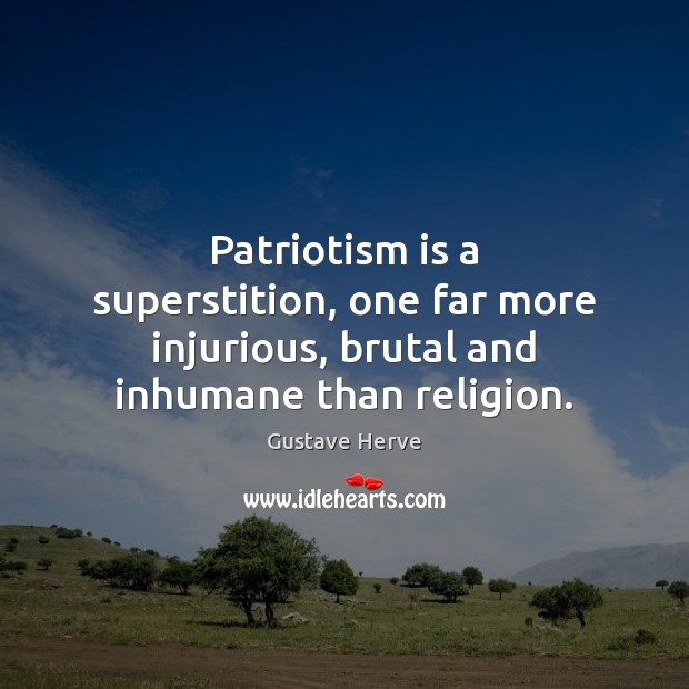 Patriotism is a superstition, one far more injurious, brutal and inhumane than religion. Patriotism Quotes Image