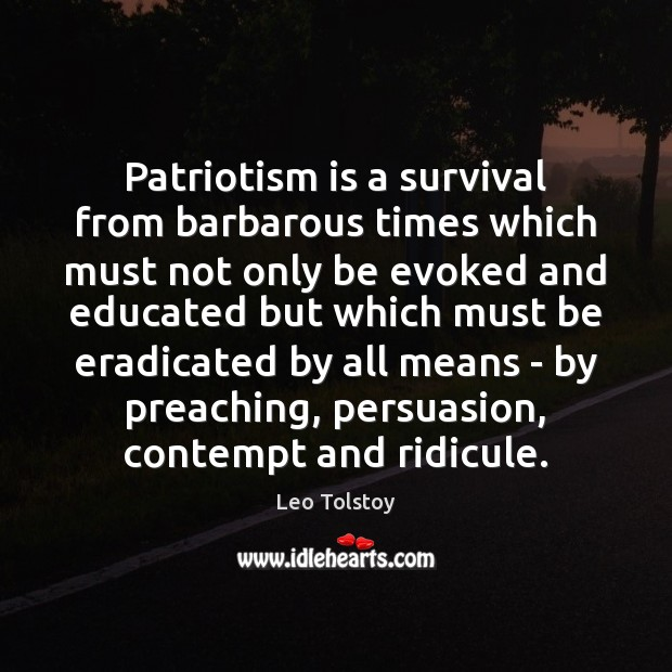 Patriotism is a survival from barbarous times which must not only be Patriotism Quotes Image