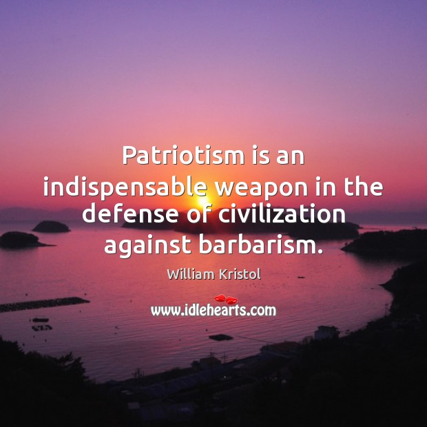Patriotism is an indispensable weapon in the defense of civilization against barbarism. Patriotism Quotes Image