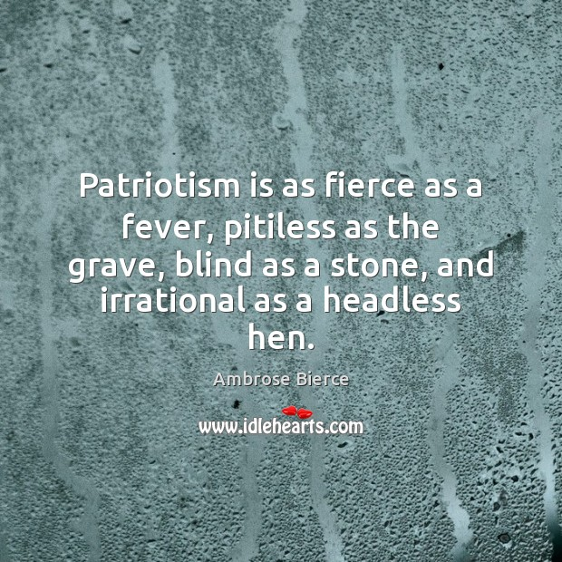 Patriotism is as fierce as a fever, pitiless as the grave, blind Patriotism Quotes Image