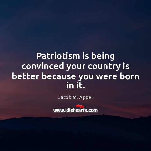 Patriotism is being convinced your country is better because you were born in it. Patriotism Quotes Image