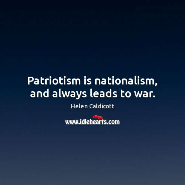 Patriotism is nationalism, and always leads to war. Patriotism Quotes Image