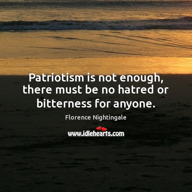 Patriotism is not enough, there must be no hatred or bitterness for anyone. Patriotism Quotes Image