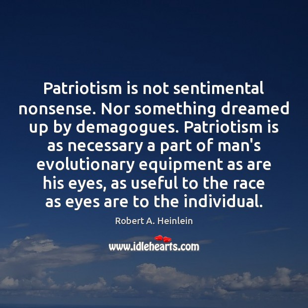 Patriotism is not sentimental nonsense. Nor something dreamed up by demagogues. Patriotism Robert A. Heinlein Picture Quote