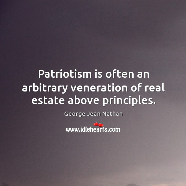 Patriotism is often an arbitrary veneration of real estate above principles. Image