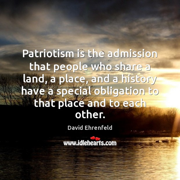 Patriotism is the admission that people who share a land, a place, Patriotism Quotes Image