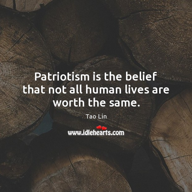 Patriotism is the belief that not all human lives are worth the same. Patriotism Quotes Image