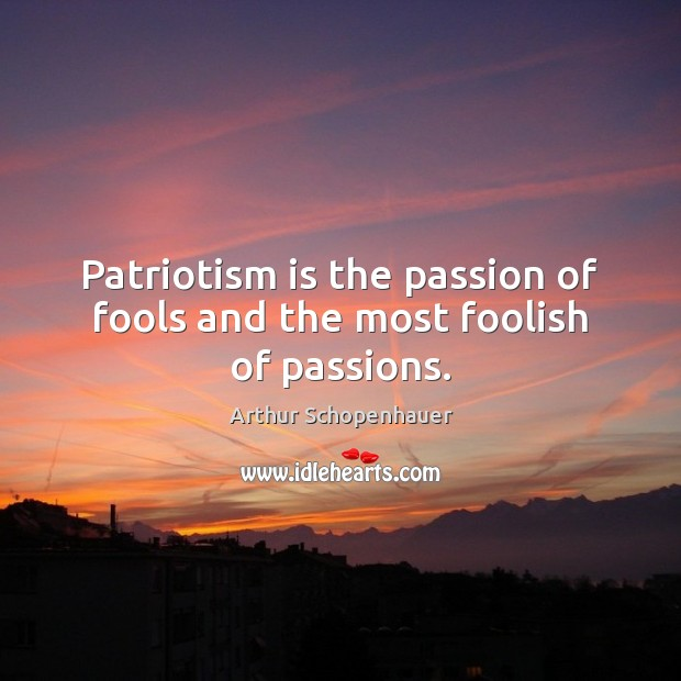 Patriotism is the passion of fools and the most foolish of passions. Patriotism Quotes Image
