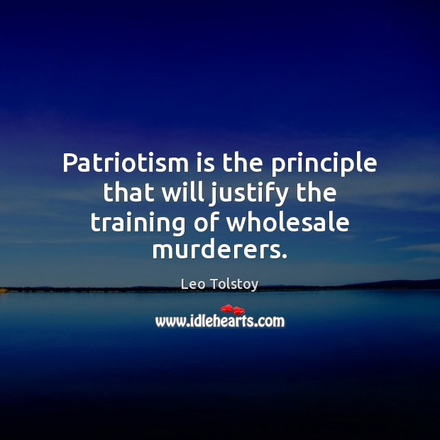 Patriotism is the principle that will justify the training of wholesale murderers. Patriotism Quotes Image
