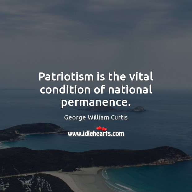 Patriotism is the vital condition of national permanence. Patriotism Quotes Image