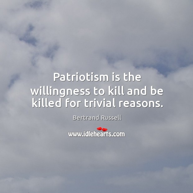 Image, Patriotism is the willingness to kill and be killed for trivial reasons.