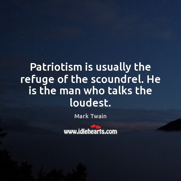 Image, Patriotism is usually the refuge of the scoundrel. He is the man who talks the loudest.