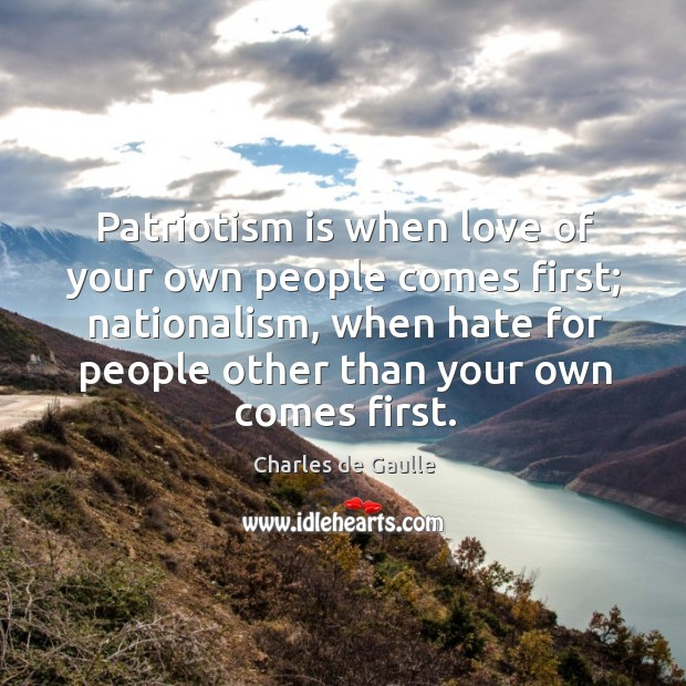 Patriotism is when love of your own people comes first; nationalism, when hate for people Image