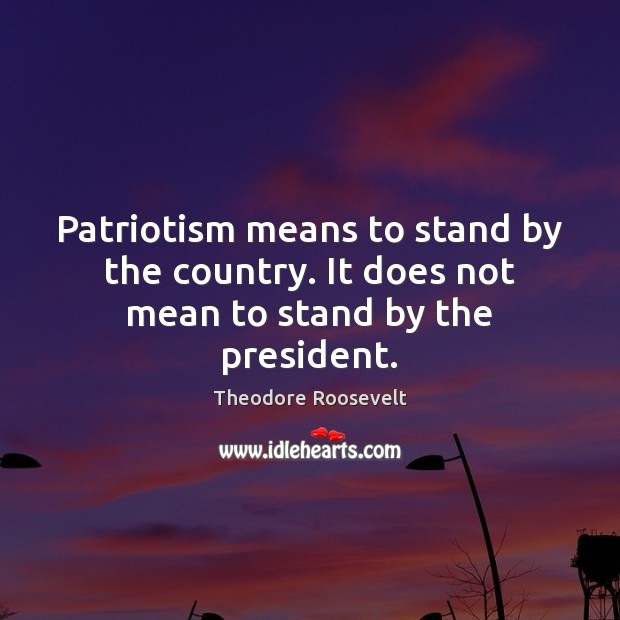 Image, Patriotism means to stand by the country. It does not mean to stand by the president.