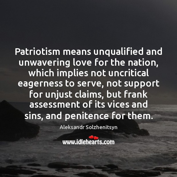 Patriotism means unqualified and unwavering love for the nation, which implies not Aleksandr Solzhenitsyn Picture Quote