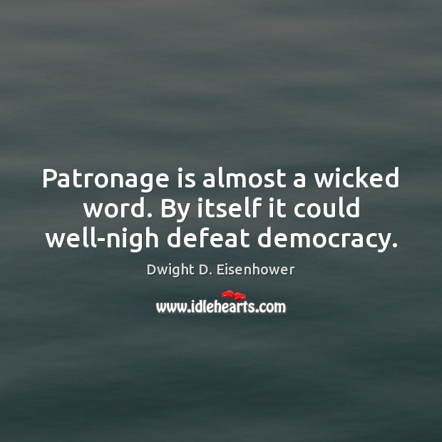 Image, Patronage is almost a wicked word. By itself it could well-nigh defeat democracy.