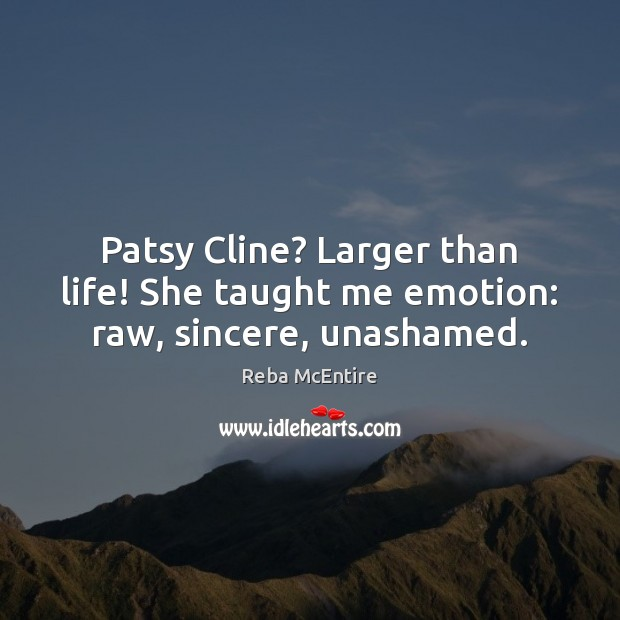 Patsy Cline? Larger than life! She taught me emotion: raw, sincere, unashamed. Reba McEntire Picture Quote