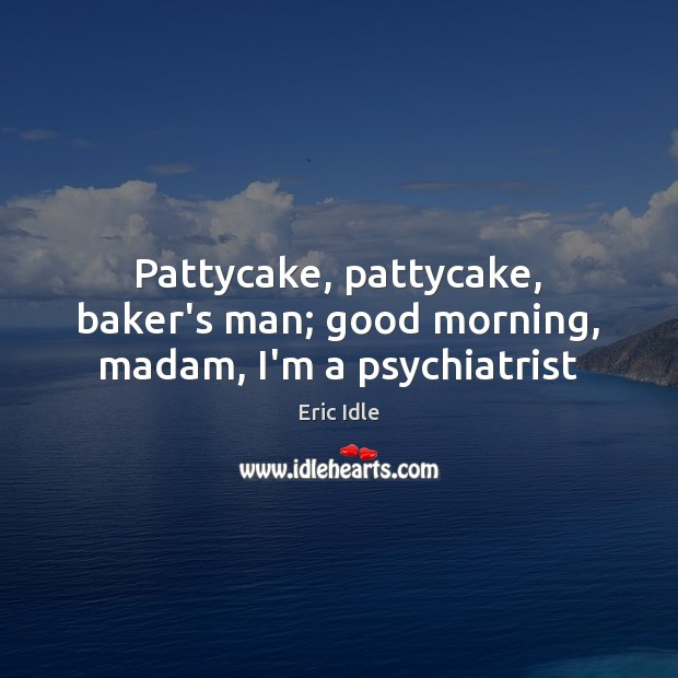 Pattycake, pattycake, baker's man; good morning, madam, I'm a psychiatrist Image