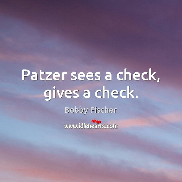 Image, Patzer sees a check, gives a check.