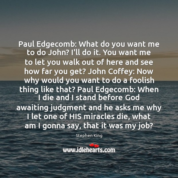 Image, Paul Edgecomb: What do you want me to do John? I'll do