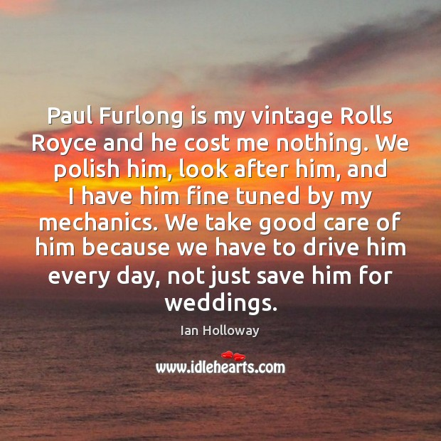 Paul Furlong is my vintage Rolls Royce and he cost me nothing. Image