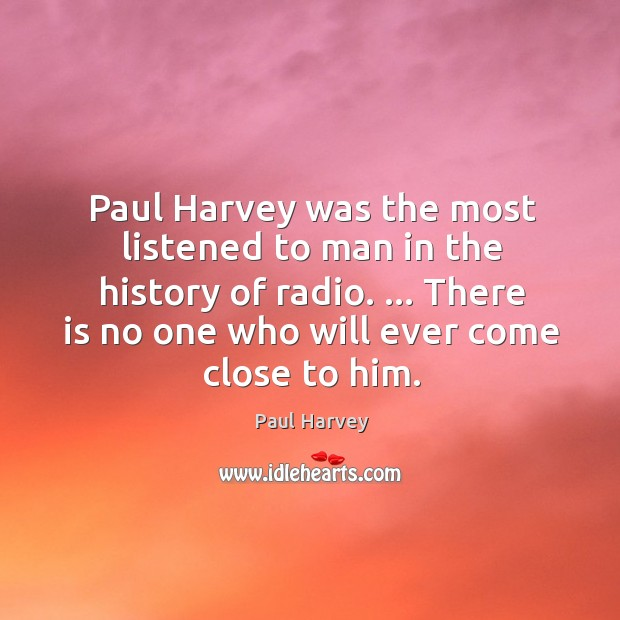 Paul Harvey was the most listened to man in the history of Paul Harvey Picture Quote