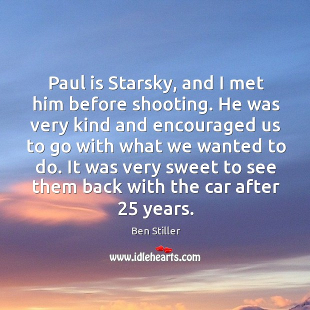 Paul is starsky, and I met him before shooting. He was very kind and encouraged us to go with Image