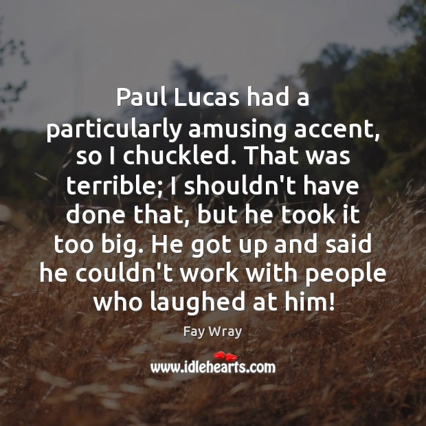 Paul Lucas had a particularly amusing accent, so I chuckled. That was Fay Wray Picture Quote