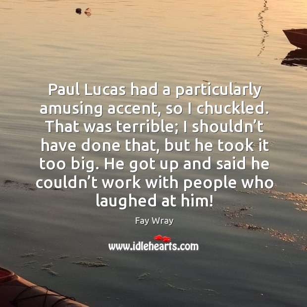Paul lucas had a particularly amusing accent, so I chuckled. Image
