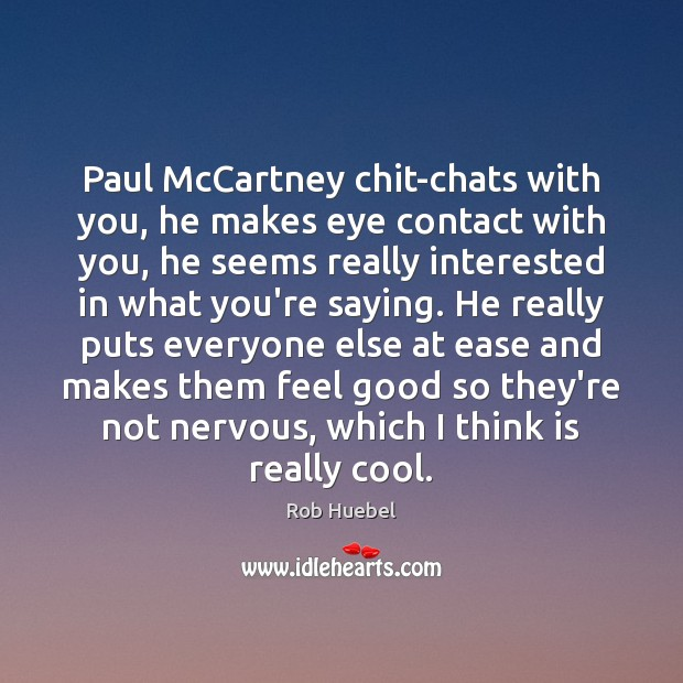 Paul McCartney chit-chats with you, he makes eye contact with you, he Rob Huebel Picture Quote