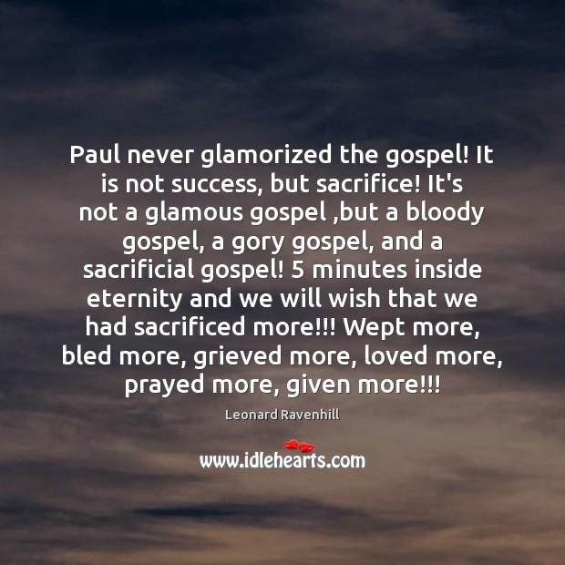 Paul never glamorized the gospel! It is not success, but sacrifice! It's Leonard Ravenhill Picture Quote