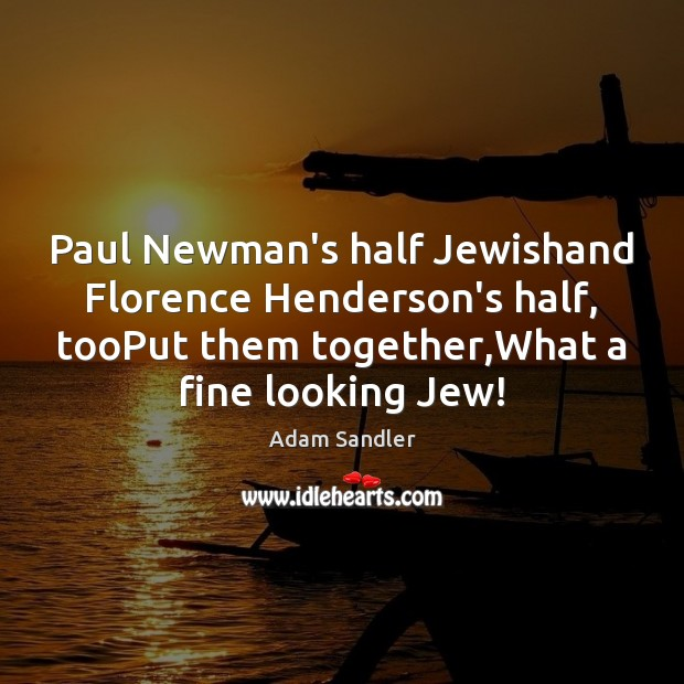 Paul Newman's half Jewishand Florence Henderson's half, tooPut them together,What a Adam Sandler Picture Quote
