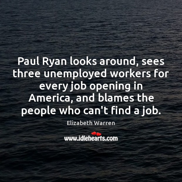 Paul Ryan looks around, sees three unemployed workers for every job opening Elizabeth Warren Picture Quote