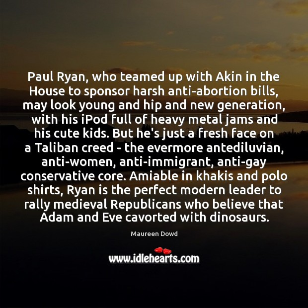 Paul Ryan, who teamed up with Akin in the House to sponsor Maureen Dowd Picture Quote