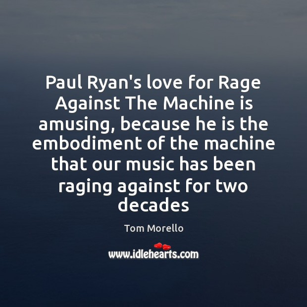 Paul Ryan's love for Rage Against The Machine is amusing, because he Tom Morello Picture Quote